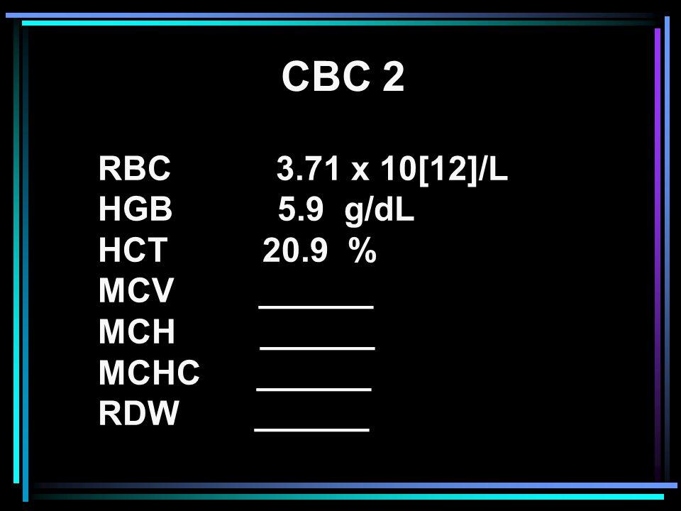 CBC 2 RBC 3.71 x 10[12]/L HGB 5.9 g/dL HCT 20.9 % MCV ______